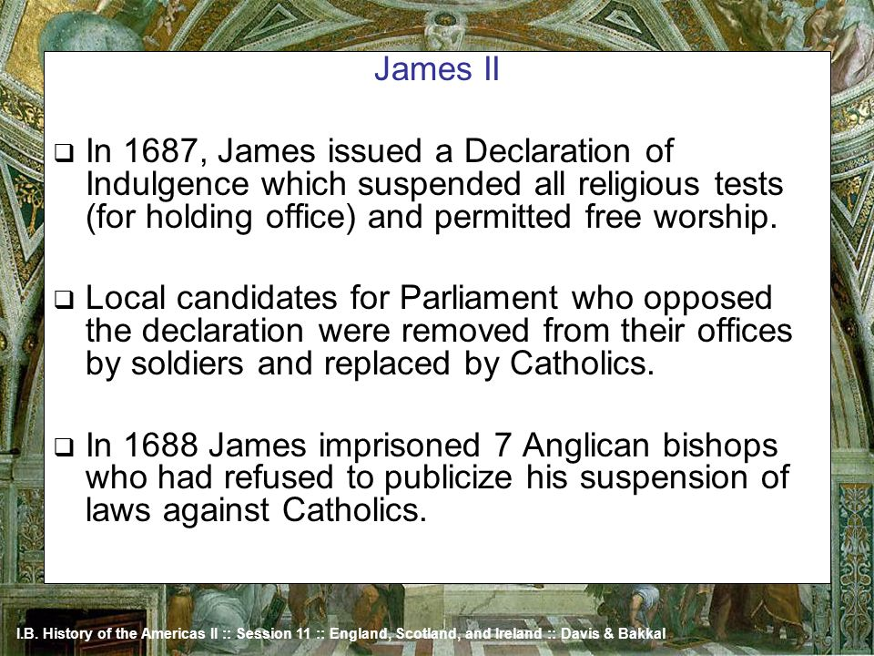 James II In 1687, James issued a Declaration of Indulgence which suspended all religious tests (for holding office) and permitted free worship.