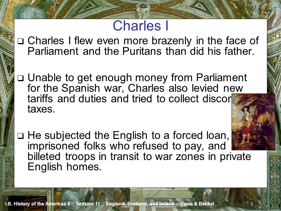 Charles I Charles I flew even more brazenly in the face of Parliament and the Puritans than did his father.