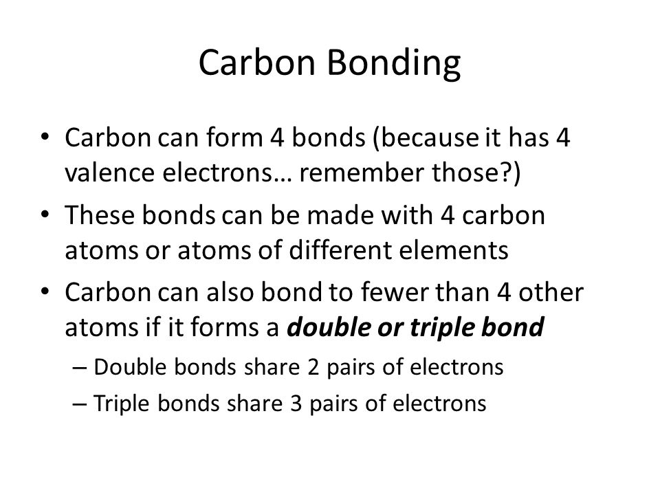 Carbon Bonding Carbon can form 4 bonds (because it has 4 valence electrons… remember those )