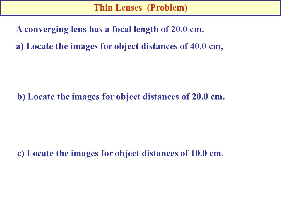 Thin Lenses (Problem) A converging lens has a focal length of 20.0 cm. a) Locate the images for object distances of 40.0 cm,