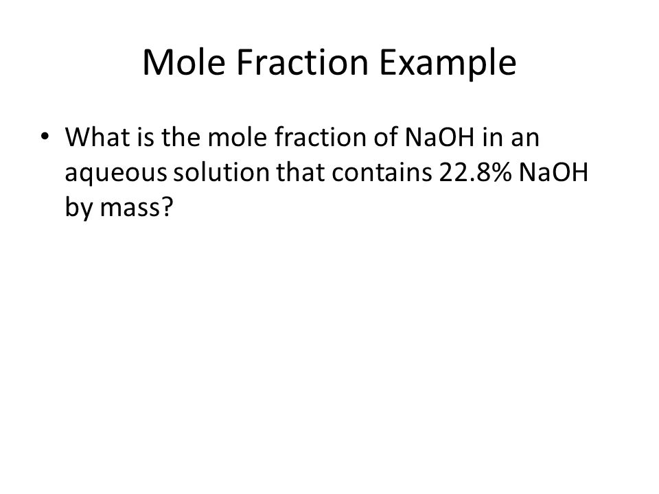 Mole Fraction Example What is the mole fraction of NaOH in an aqueous solution that contains 22.8% NaOH by mass