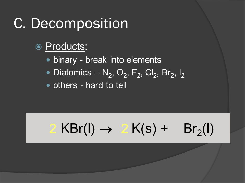 C. Decomposition 2 2 KBr(l)  K(s) + Br2(l) Products:
