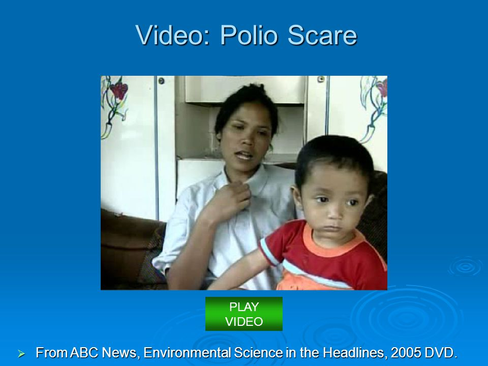 Video: Polio Scare PLAY VIDEO From ABC News, Environmental Science in the Headlines, 2005 DVD.