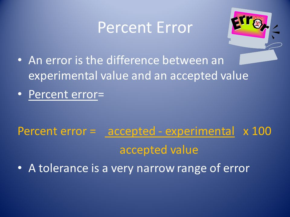 Percent Error An error is the difference between an experimental value and an accepted value. Percent error=