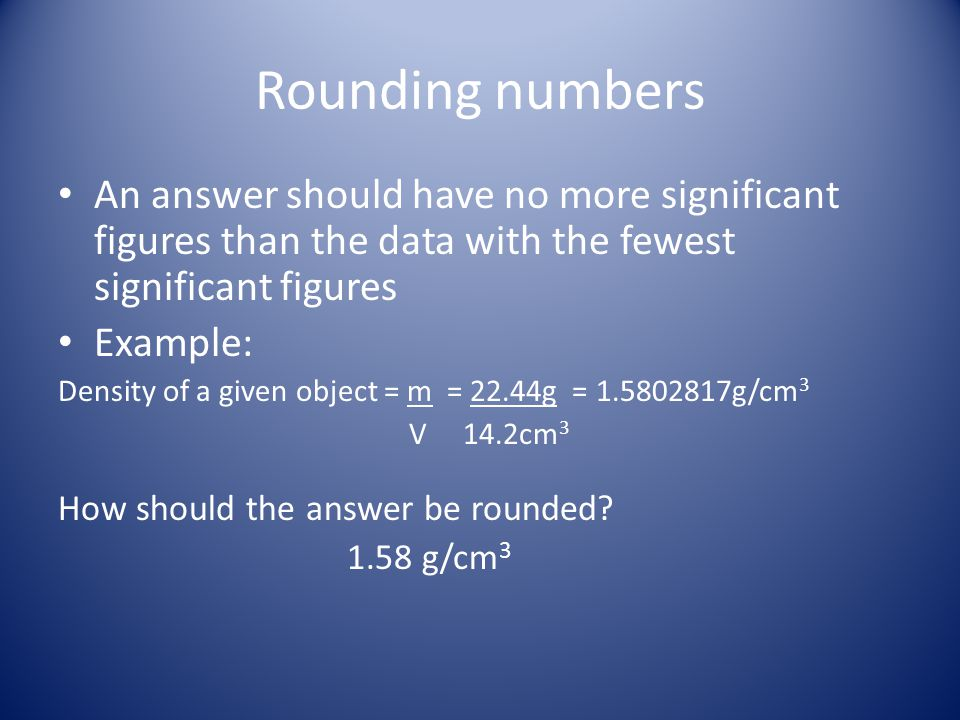 Rounding numbers An answer should have no more significant figures than the data with the fewest significant figures.