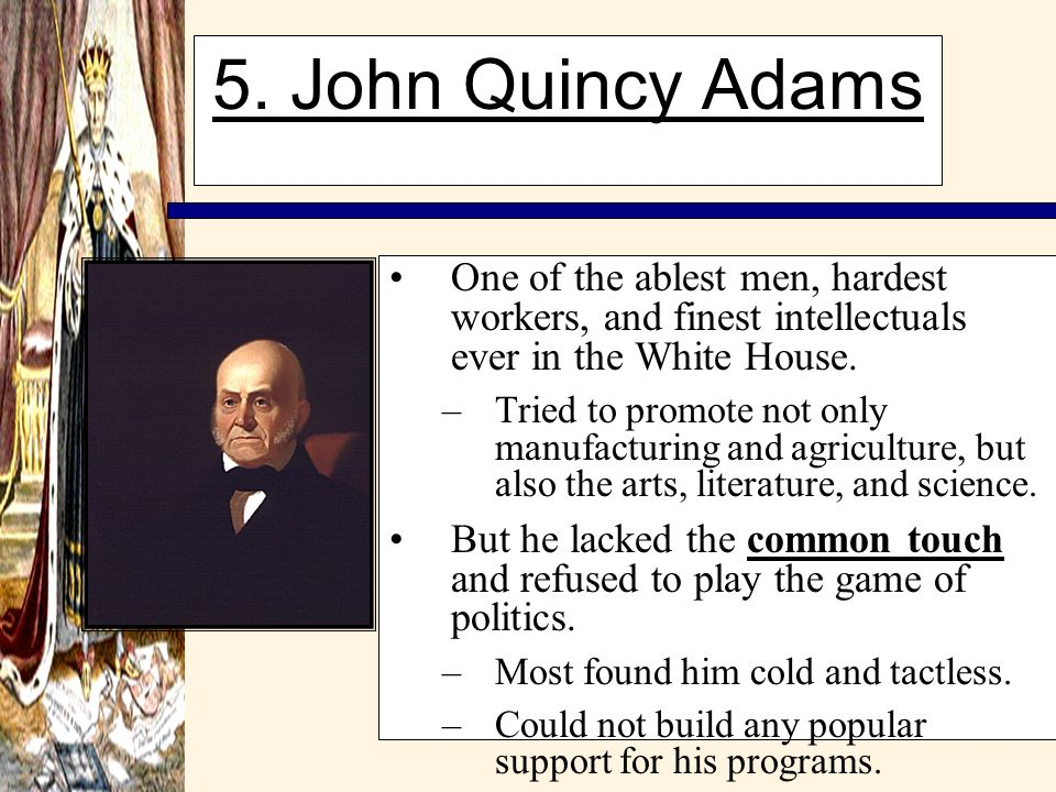 5. John Quincy Adams One of the ablest men, hardest workers, and finest intellectuals ever in the White House.