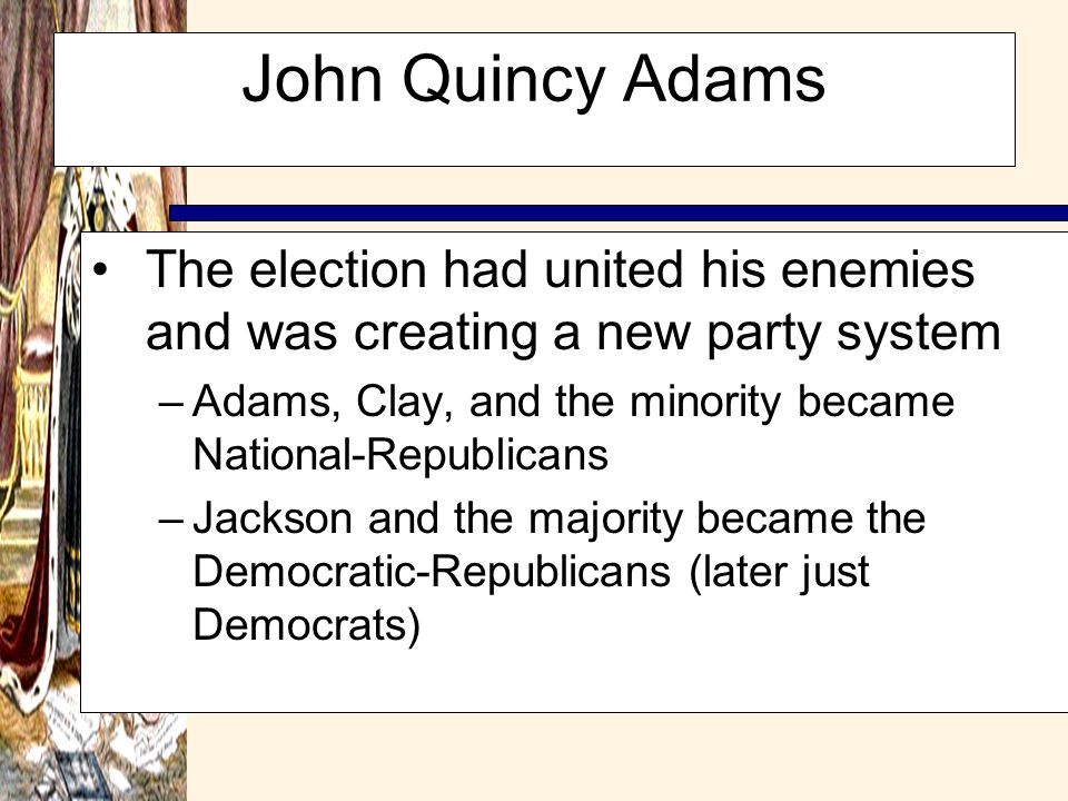 John Quincy Adams The election had united his enemies and was creating a new party system. Adams, Clay, and the minority became National-Republicans.