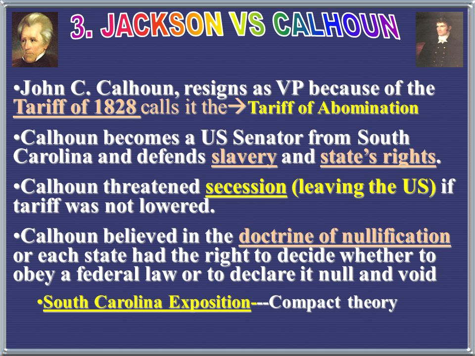 3. JACKSON VS CALHOUN John C. Calhoun, resigns as VP because of the Tariff of 1828 calls it theTariff of Abomination.
