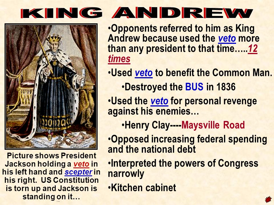 KING ANDREW Opponents referred to him as King Andrew because used the veto more than any president to that time…..12 times.