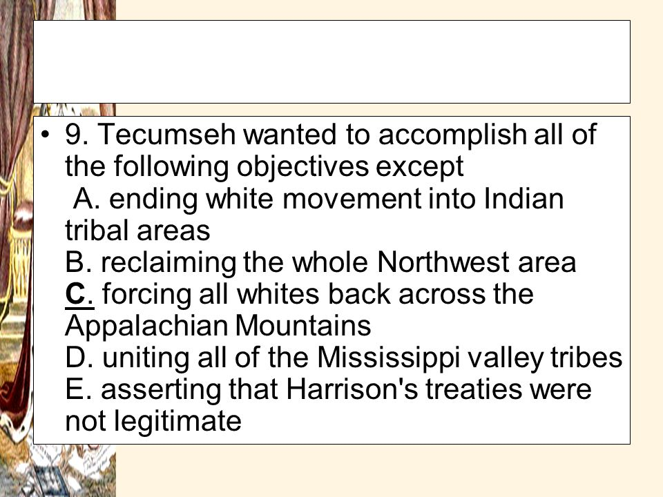9. Tecumseh wanted to accomplish all of the following objectives except A. ending white movement into Indian tribal areas B. reclaiming the whole Northwest area C. forcing all whites back across the Appalachian Mountains D. uniting all of the Mississippi valley tribes E. asserting that Harrison s treaties were not legitimate