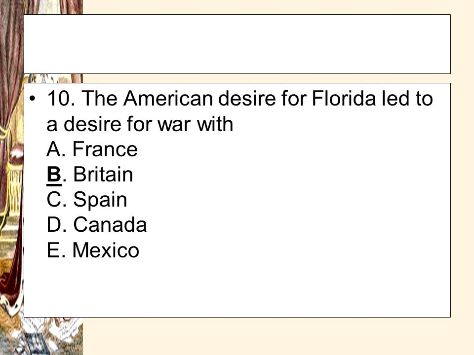 10. The American desire for Florida led to a desire for war with A