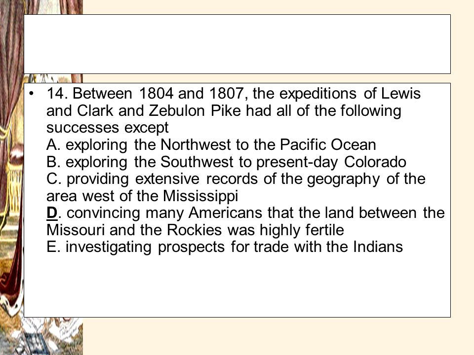 14. Between 1804 and 1807, the expeditions of Lewis and Clark and Zebulon Pike had all of the following successes except A. exploring the Northwest to the Pacific Ocean B. exploring the Southwest to present-day Colorado C. providing extensive records of the geography of the area west of the Mississippi D. convincing many Americans that the land between the Missouri and the Rockies was highly fertile E. investigating prospects for trade with the Indians