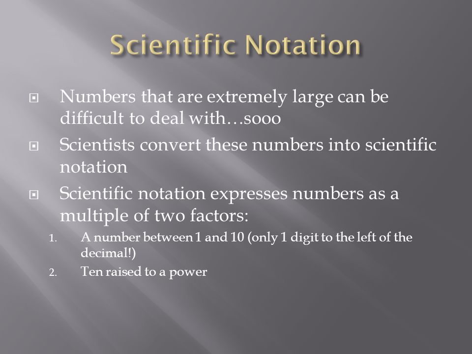 Scientific Notation Numbers that are extremely large can be difficult to deal with…sooo. Scientists convert these numbers into scientific notation.