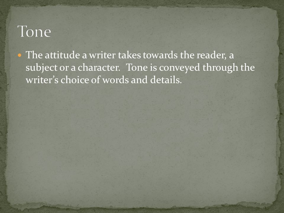 Tone The attitude a writer takes towards the reader, a subject or a character.