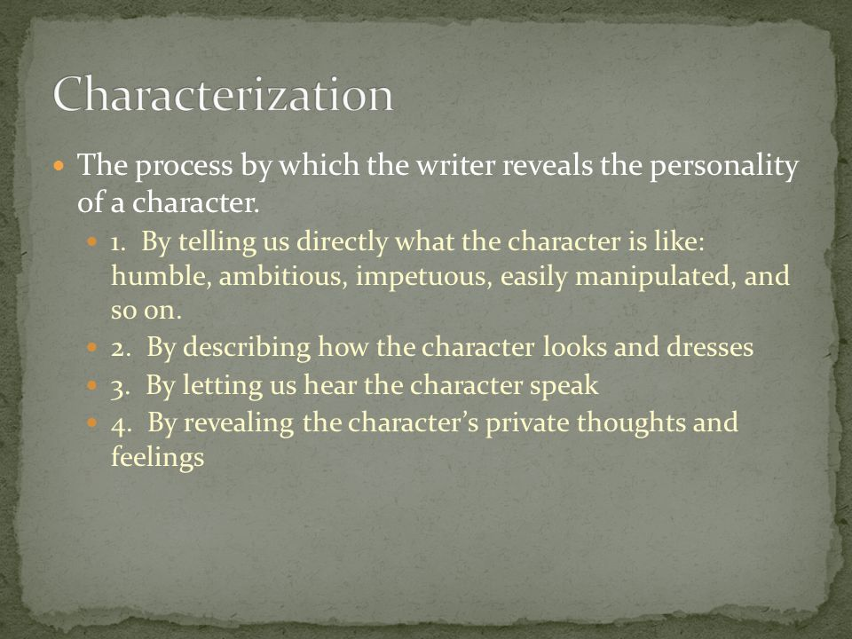Characterization The process by which the writer reveals the personality of a character.