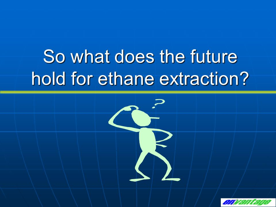 So what does the future hold for ethane extraction