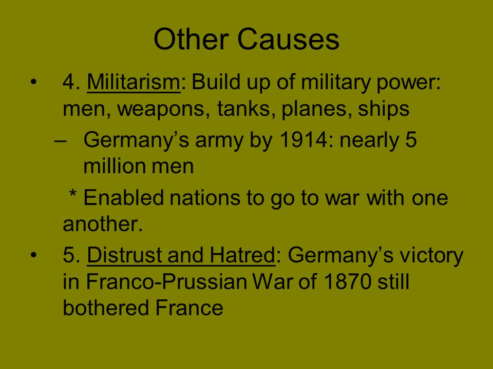 Other Causes 4. Militarism: Build up of military power: men, weapons, tanks, planes, ships. Germany's army by 1914: nearly 5 million men.