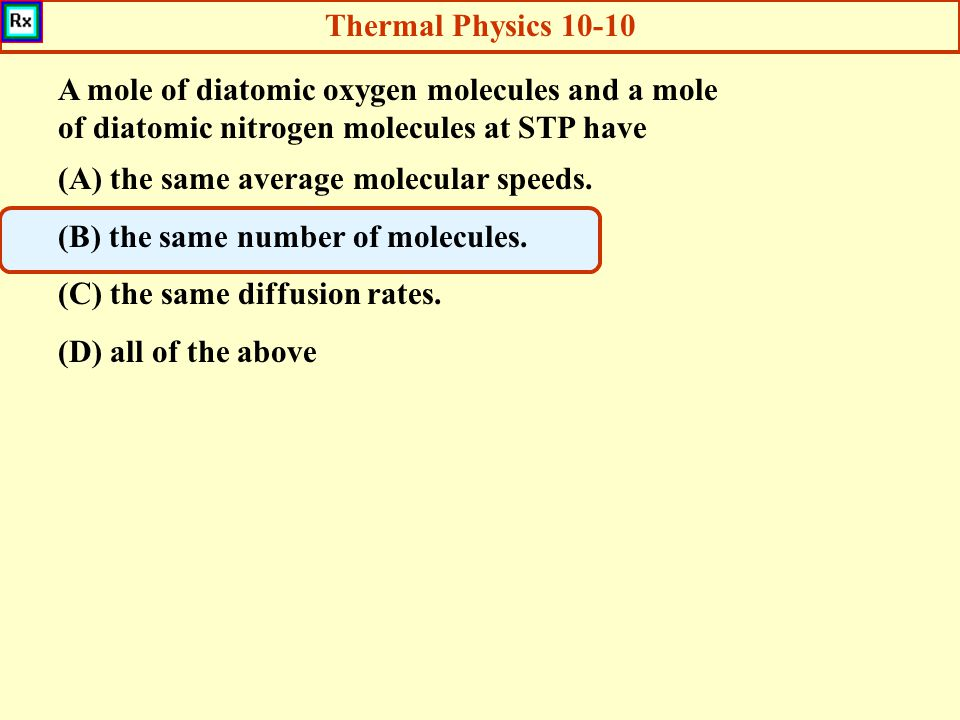 Thermal Physics 10-10 A mole of diatomic oxygen molecules and a mole of diatomic nitrogen molecules at STP have.
