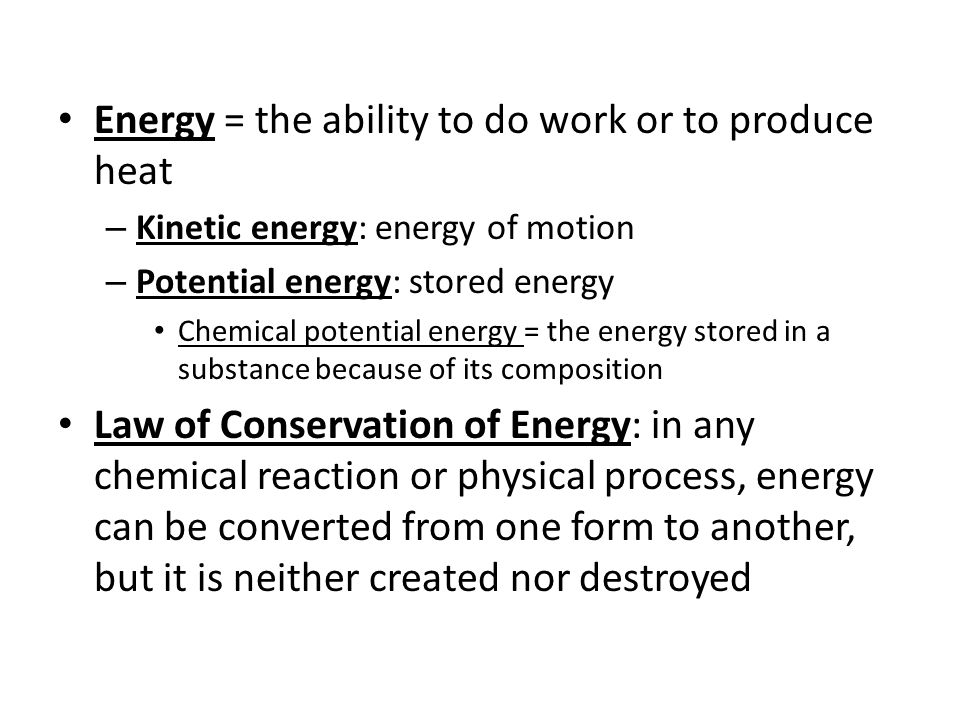 Energy = the ability to do work or to produce heat