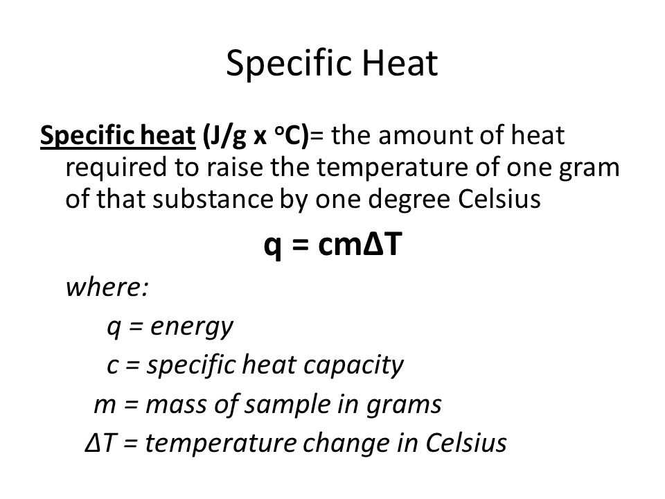 Specific Heat Specific heat (J/g x oC)= the amount of heat required to raise the temperature of one gram of that substance by one degree Celsius.