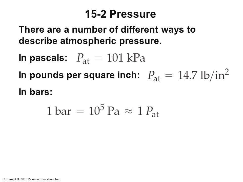15-2 Pressure There are a number of different ways to describe atmospheric pressure. In pascals: In pounds per square inch: