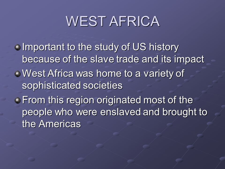 WEST AFRICA Important to the study of US history because of the slave trade and its impact.