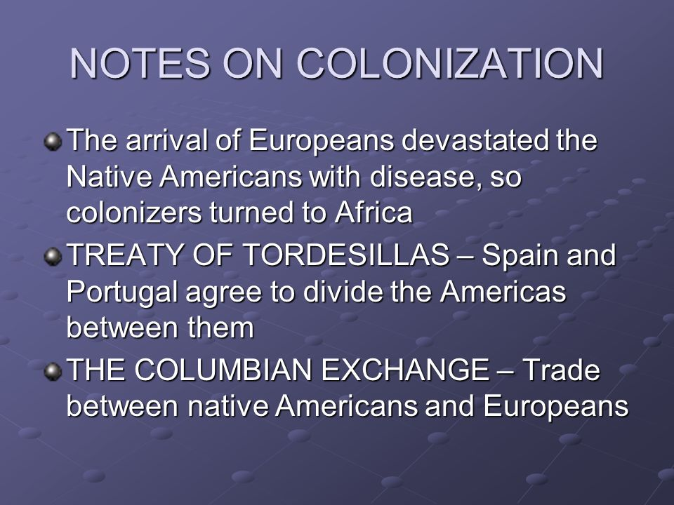 NOTES ON COLONIZATION The arrival of Europeans devastated the Native Americans with disease, so colonizers turned to Africa.