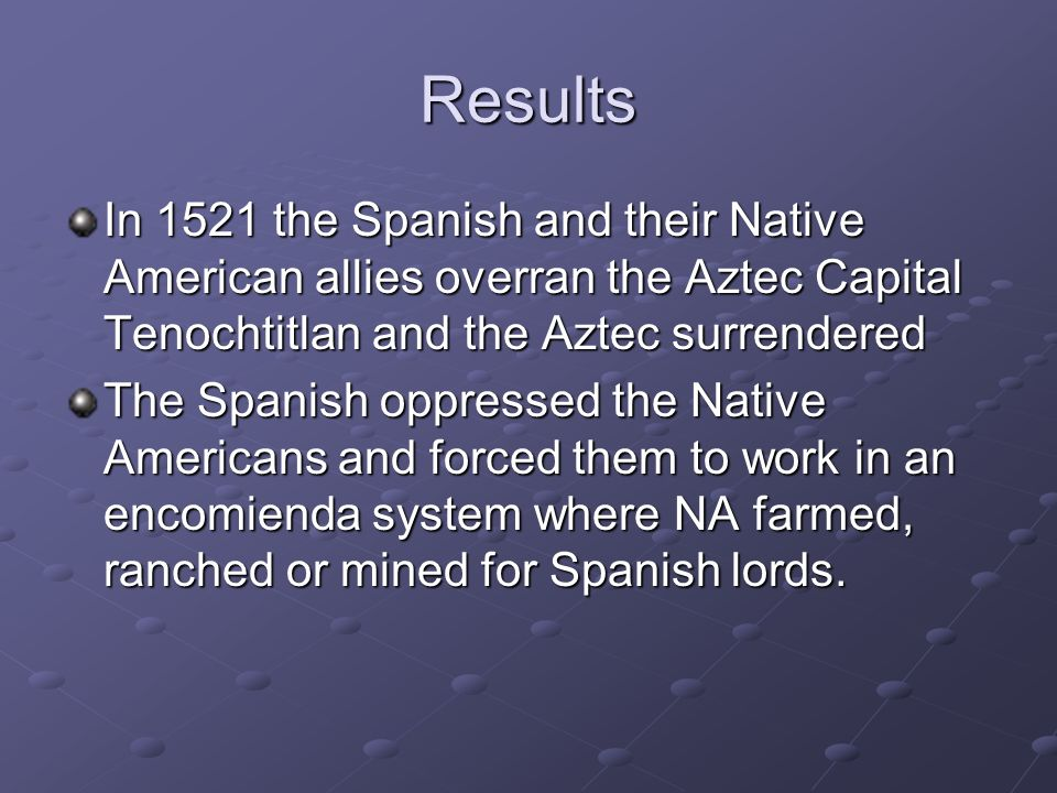 Results In 1521 the Spanish and their Native American allies overran the Aztec Capital Tenochtitlan and the Aztec surrendered.