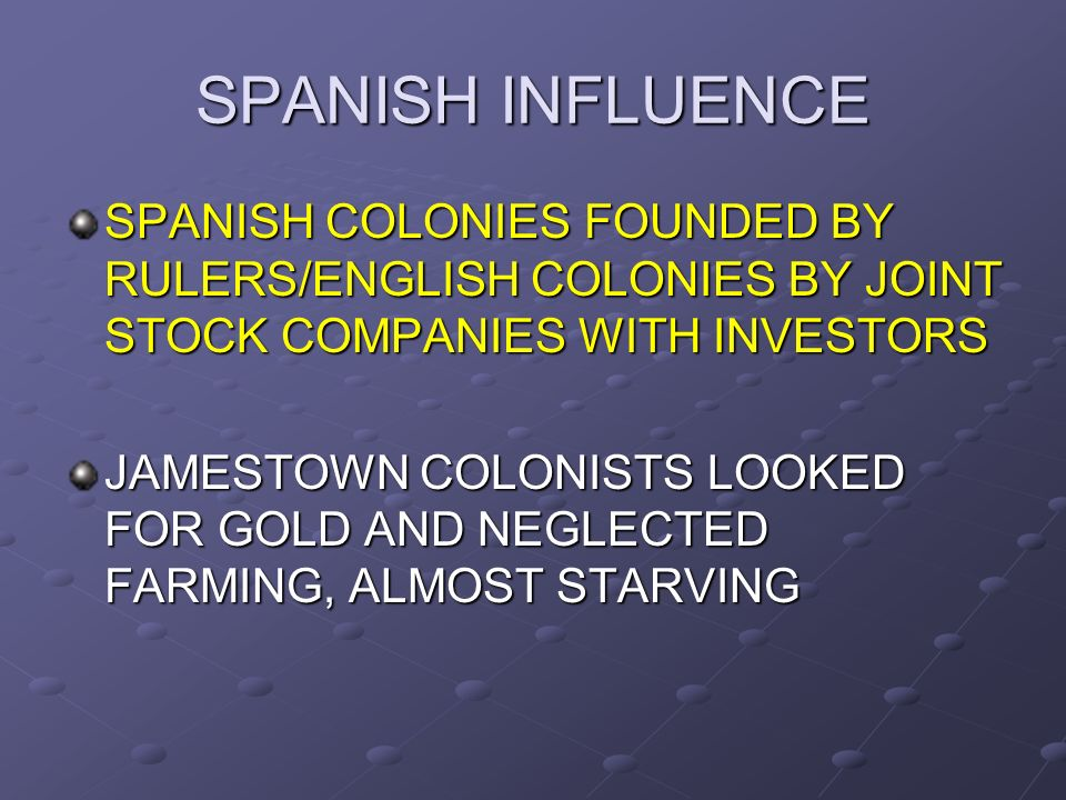 SPANISH INFLUENCE SPANISH COLONIES FOUNDED BY RULERS/ENGLISH COLONIES BY JOINT STOCK COMPANIES WITH INVESTORS.