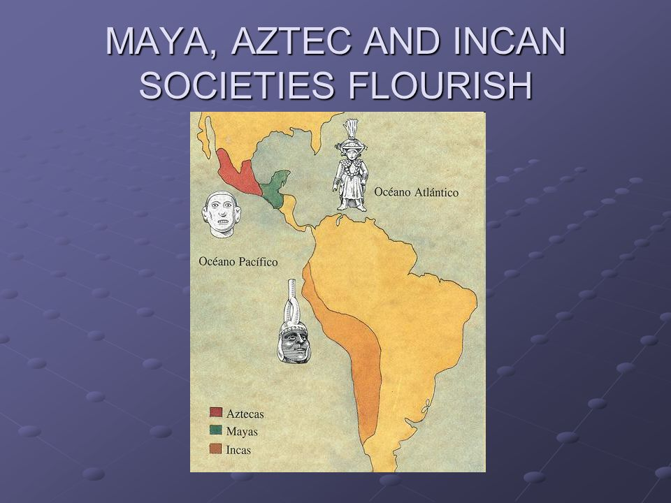 MAYA, AZTEC AND INCAN SOCIETIES FLOURISH