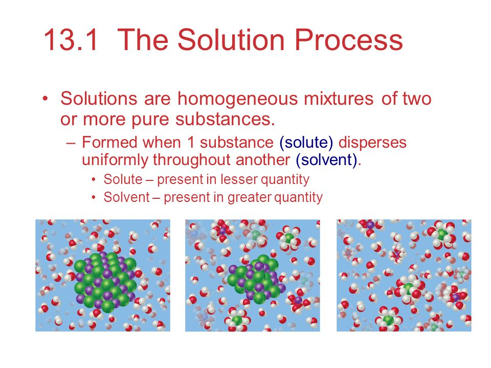 13.1 The Solution Process Solutions are homogeneous mixtures of two or more pure substances.