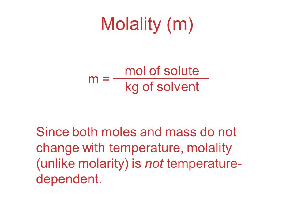 Molality (m) mol of solute m = kg of solvent