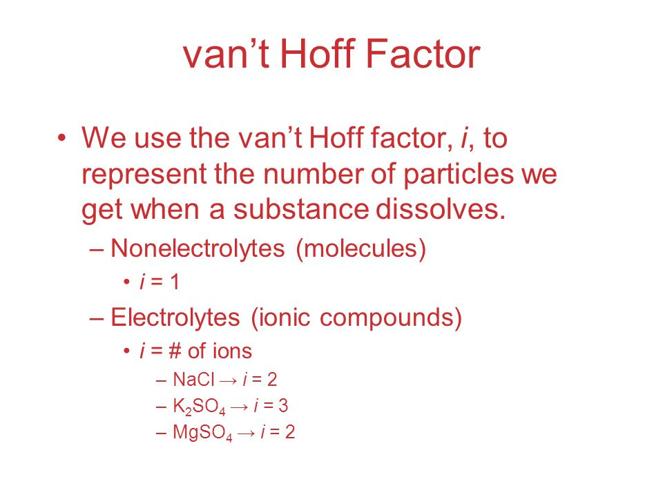 van't Hoff Factor We use the van't Hoff factor, i, to represent the number of particles we get when a substance dissolves.
