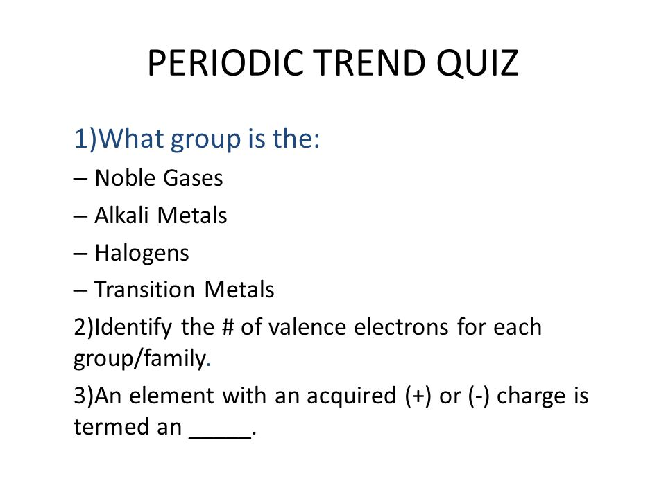 PERIODIC TREND QUIZ 1)What group is the: Noble Gases Alkali Metals