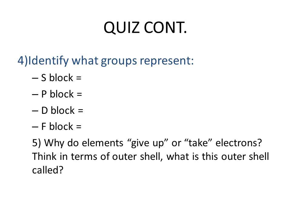 QUIZ CONT. 4)Identify what groups represent: S block = P block =
