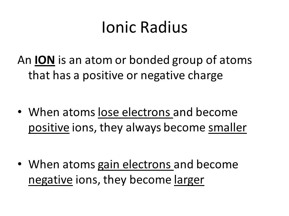 Ionic Radius An ION is an atom or bonded group of atoms that has a positive or negative charge.