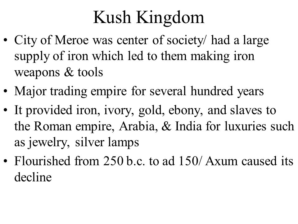 Kush Kingdom City of Meroe was center of society/ had a large supply of iron which led to them making iron weapons & tools.
