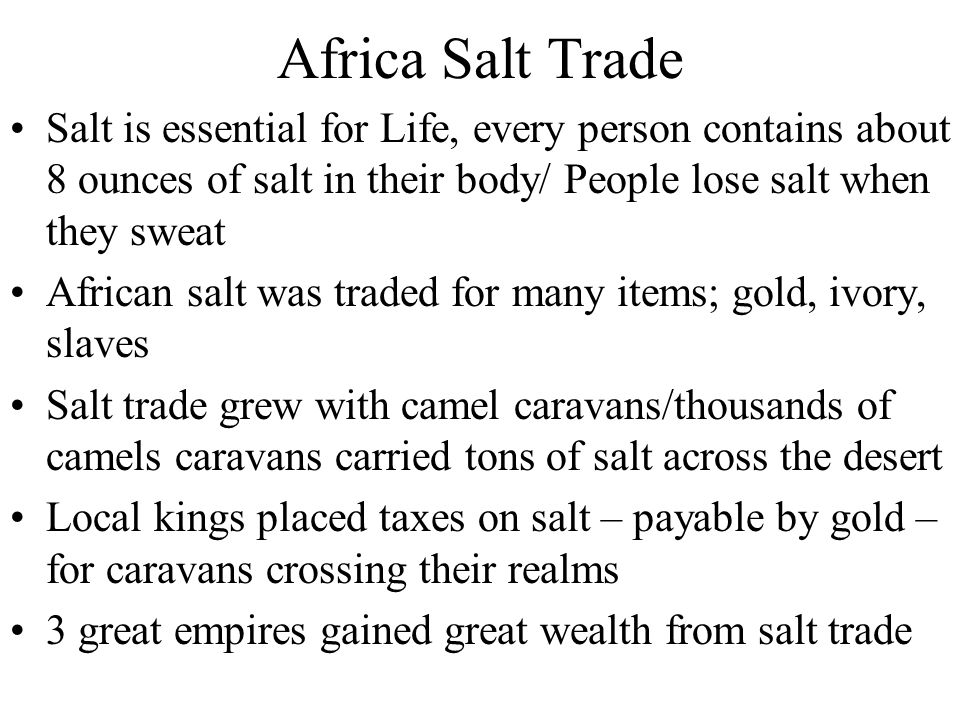 Africa Salt Trade Salt is essential for Life, every person contains about 8 ounces of salt in their body/ People lose salt when they sweat.