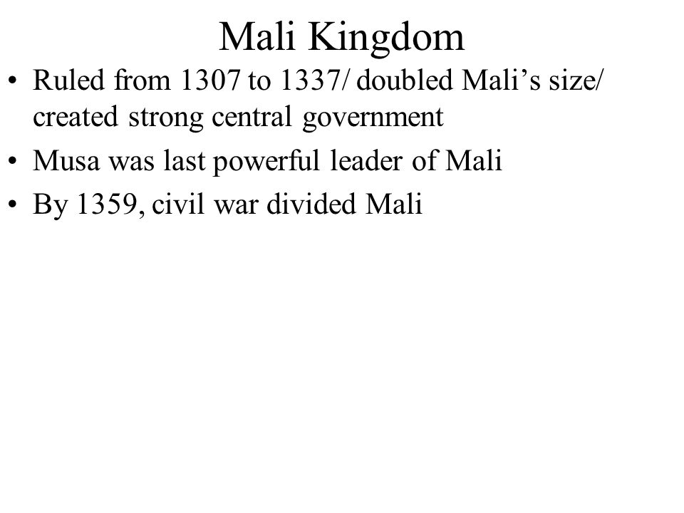 Mali Kingdom Ruled from 1307 to 1337/ doubled Mali's size/ created strong central government. Musa was last powerful leader of Mali.