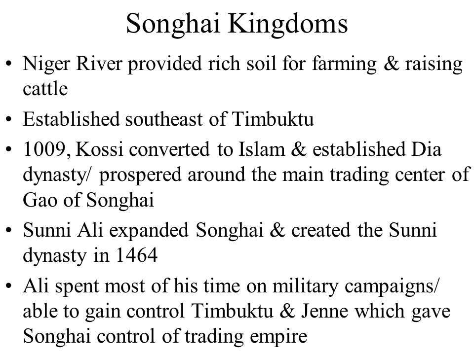 Songhai Kingdoms Niger River provided rich soil for farming & raising cattle. Established southeast of Timbuktu.