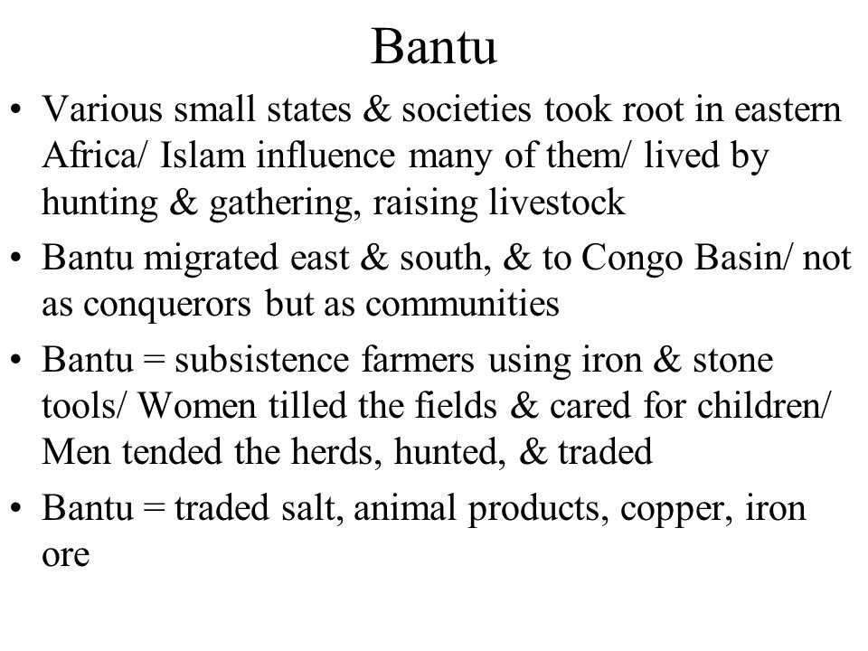 Bantu Various small states & societies took root in eastern Africa/ Islam influence many of them/ lived by hunting & gathering, raising livestock.