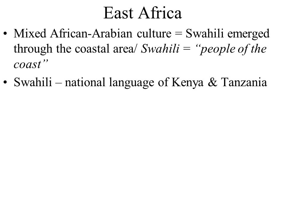 East Africa Mixed African-Arabian culture = Swahili emerged through the coastal area/ Swahili = people of the coast