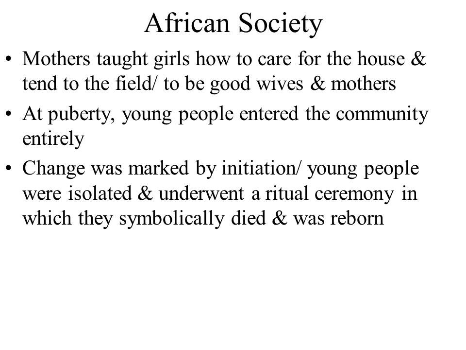 African Society Mothers taught girls how to care for the house & tend to the field/ to be good wives & mothers.