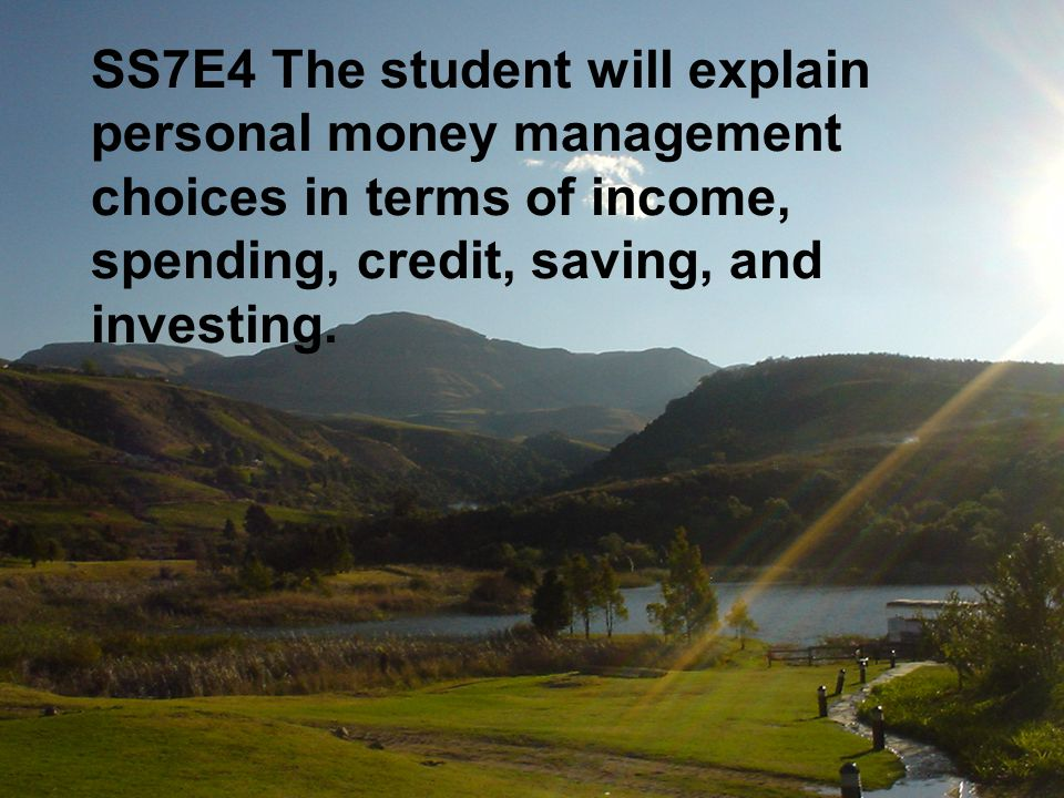 SS7E4 The student will explain personal money management choices in terms of income, spending, credit, saving, and investing.