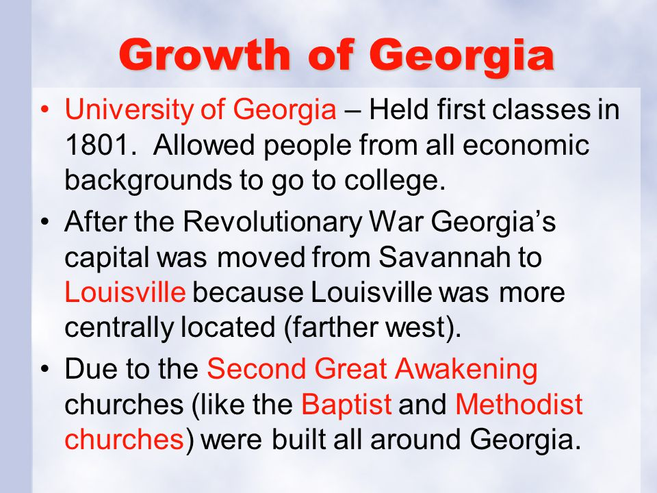 Growth of Georgia University of Georgia – Held first classes in 1801. Allowed people from all economic backgrounds to go to college.