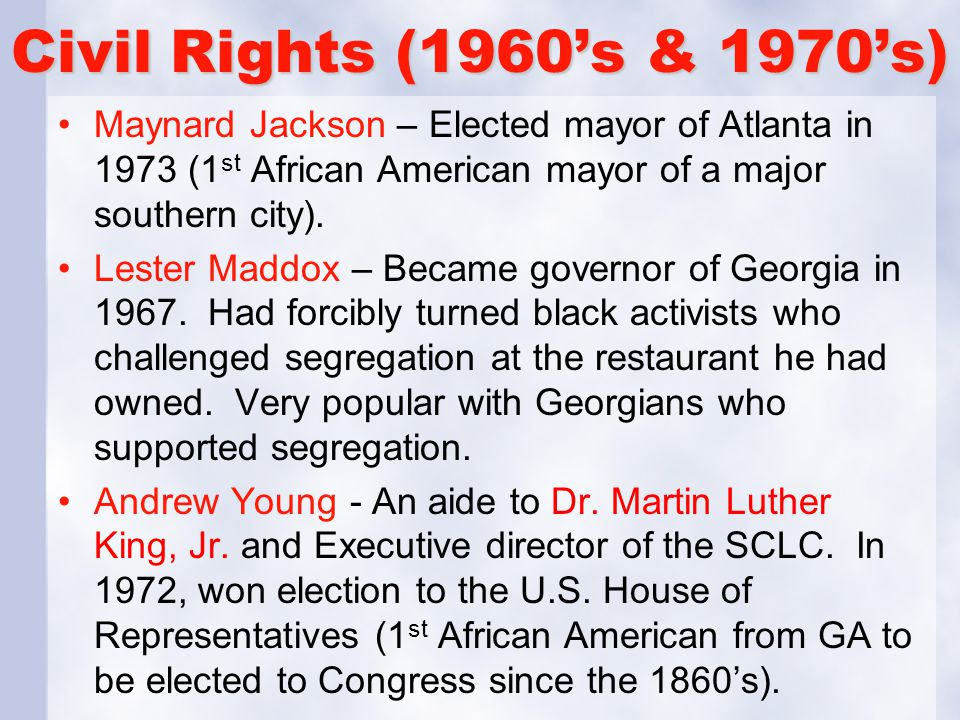 Civil Rights (1960's & 1970's) Maynard Jackson – Elected mayor of Atlanta in 1973 (1st African American mayor of a major southern city).