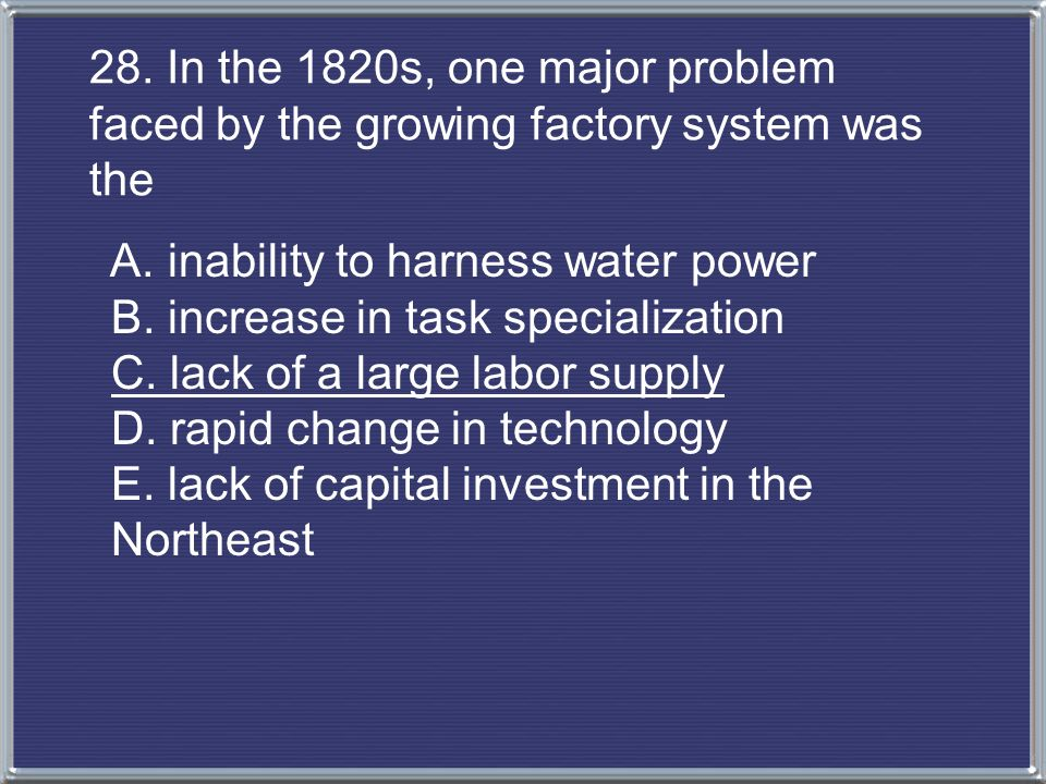 28. In the 1820s, one major problem faced by the growing factory system was the
