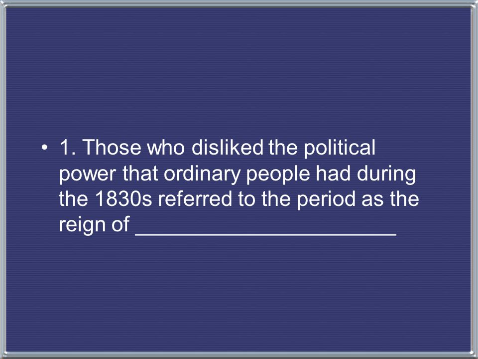 1. Those who disliked the political power that ordinary people had during the 1830s referred to the period as the reign of ______________________