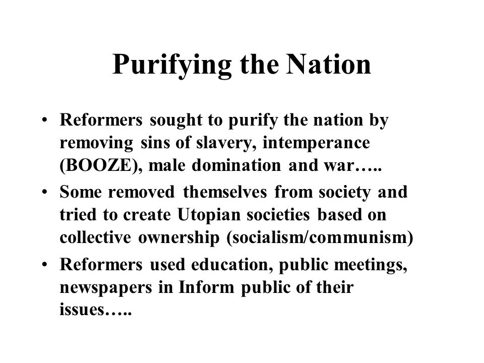 Purifying the Nation Reformers sought to purify the nation by removing sins of slavery, intemperance (BOOZE), male domination and war…..