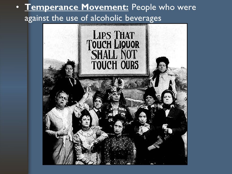 Temperance Movement: People who were against the use of alcoholic beverages